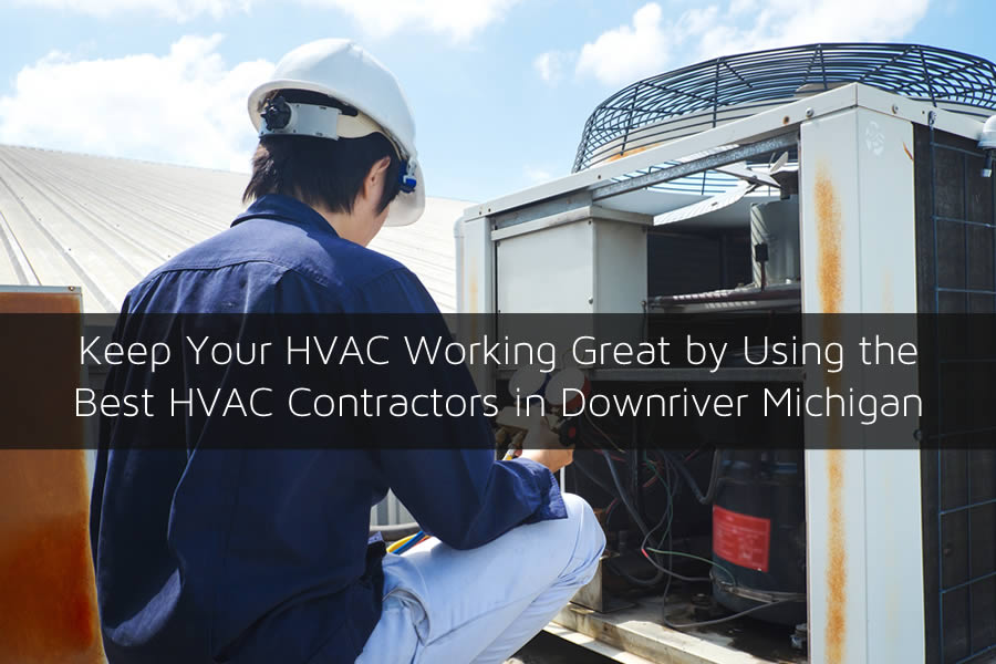 Keep Your HVAC Working Great by Using the Best HVAC Contractors in Downriver Michigan